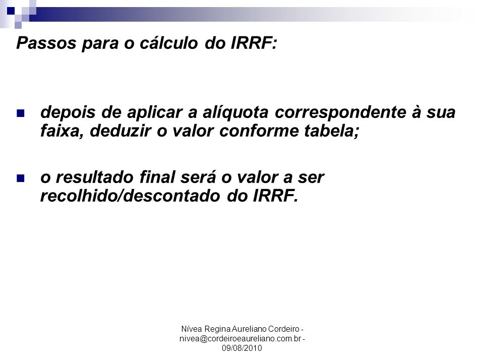 Passos para o cálculo do IRRF: depois de aplicar a alíquota correspondente à sua faixa, deduzir o valor conforme tabela; o resultado final será o valo
