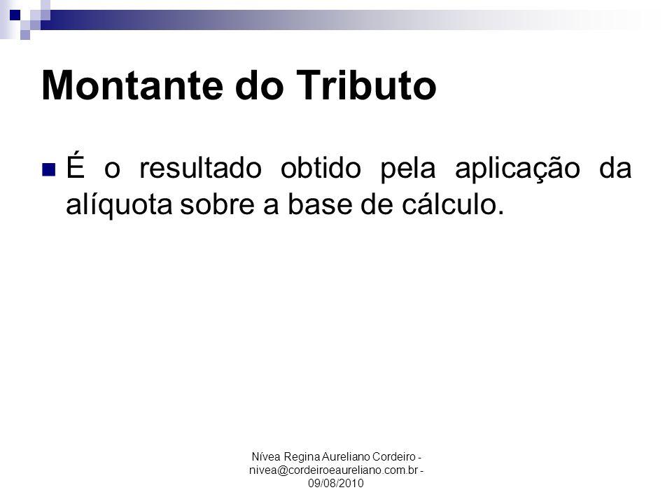Nívea Regina Aureliano Cordeiro - nivea@cordeiroeaureliano.com.br - 09/08/2010 Montante do Tributo É o resultado obtido pela aplicação da alíquota sob