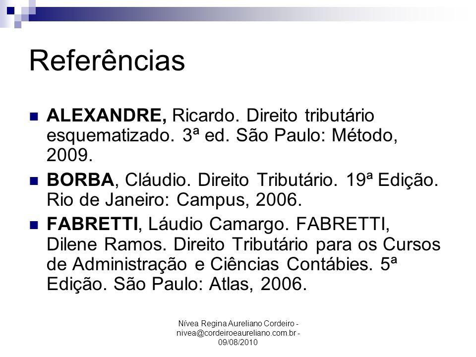 Nívea Regina Aureliano Cordeiro - nivea@cordeiroeaureliano.com.br - 09/08/2010 Referências ALEXANDRE, Ricardo. Direito tributário esquematizado. 3ª ed