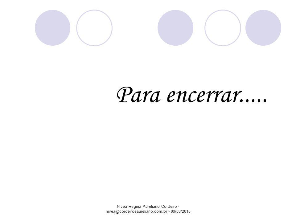 Nívea Regina Aureliano Cordeiro - nivea@cordeiroeaureliano.com.br - 09/08/2010 Para encerrar.....