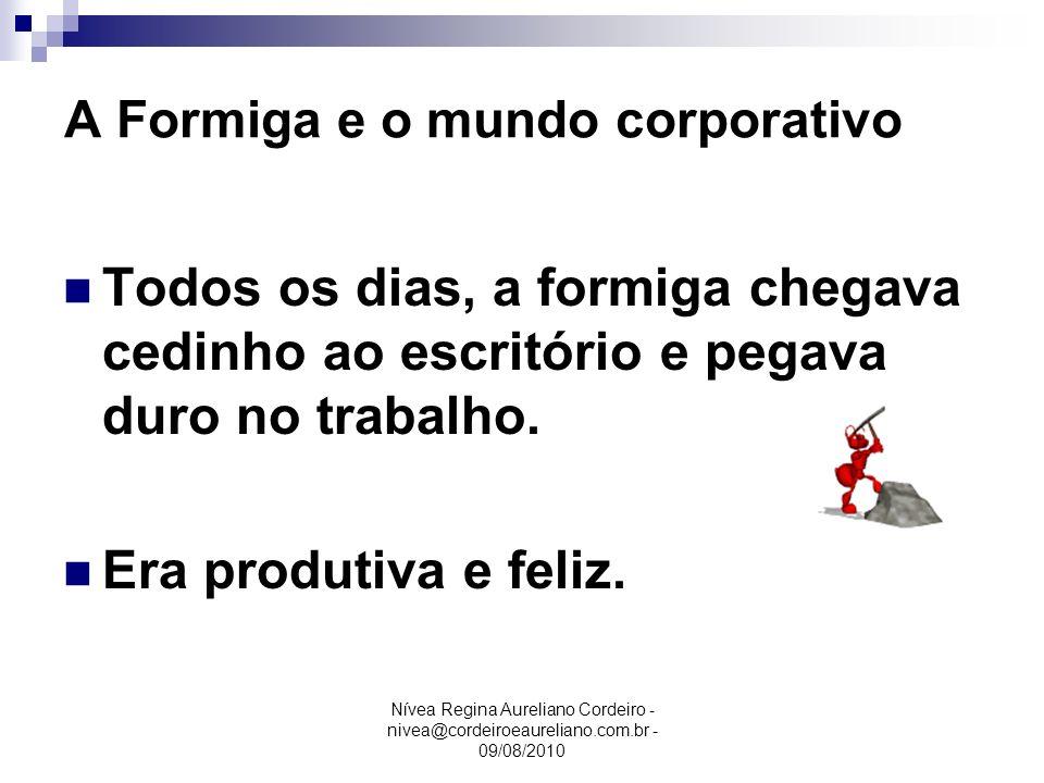 Nívea Regina Aureliano Cordeiro - nivea@cordeiroeaureliano.com.br - 09/08/2010 A Formiga e o mundo corporativo Todos os dias, a formiga chegava cedinh