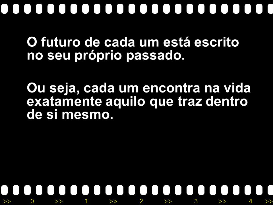 >>0 >>1 >> 2 >> 3 >> 4 >> O futuro de cada um está escrito no seu próprio passado. Ou seja, cada um encontra na vida exatamente aquilo que traz dentro