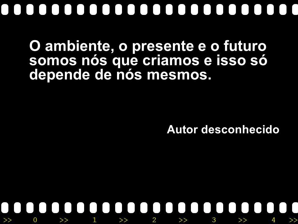 >>0 >>1 >> 2 >> 3 >> 4 >> O ambiente, o presente e o futuro somos nós que criamos e isso só depende de nós mesmos. Autor desconhecido