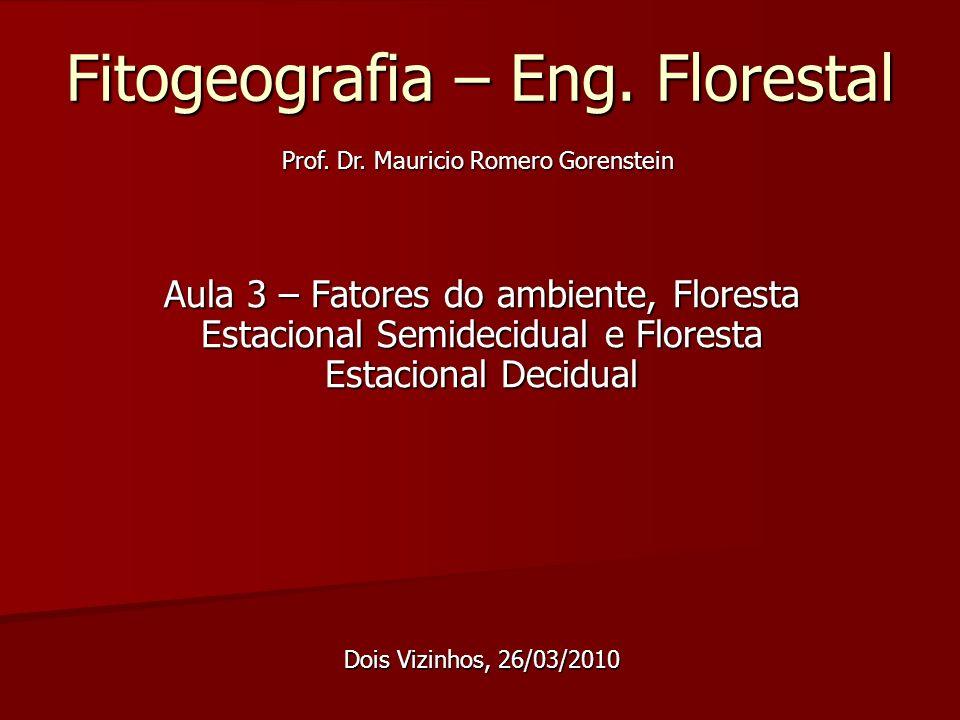 Objetivo da Aula de hoje Apresentar os principais fatores ambientais que influenciam na vegetação; Apresentar a fitogeografia da Formação Floresta Estacional Semidecidual; Apresentar a fitogeografia da Formação Floresta Estacional Decidual.