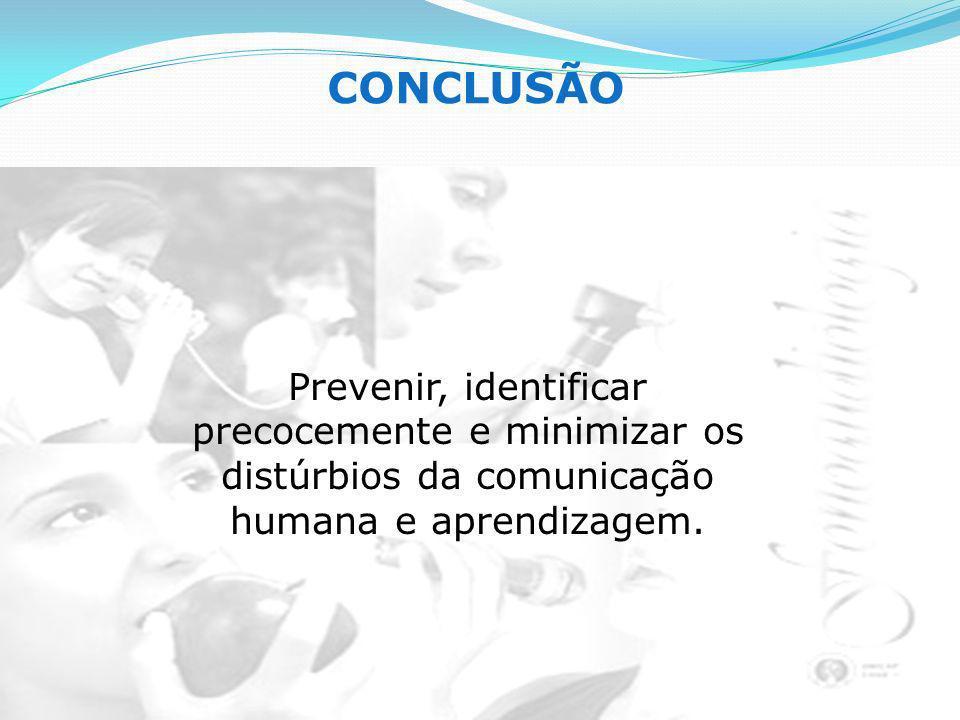 Prevenir, identificar precocemente e minimizar os distúrbios da comunicação humana e aprendizagem. CONCLUSÃO