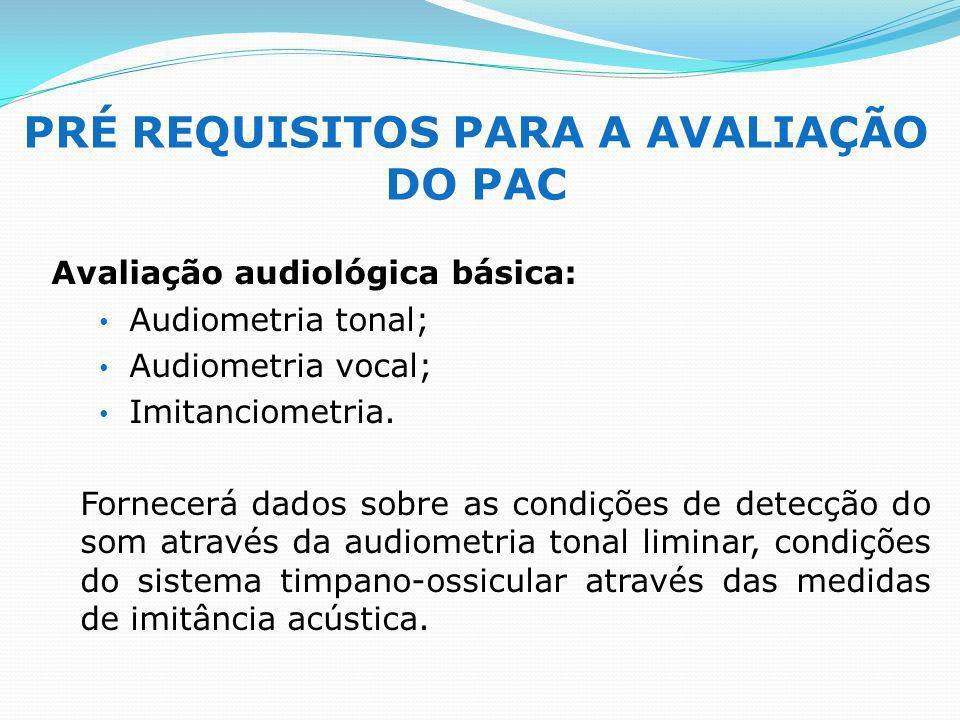 PRÉ REQUISITOS PARA A AVALIAÇÃO DO PAC Avaliação audiológica básica: Audiometria tonal; Audiometria vocal; Imitanciometria. Fornecerá dados sobre as c