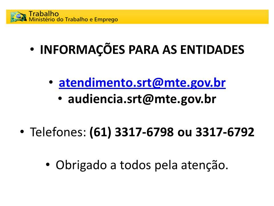 INFORMAÇÕES PARA AS ENTIDADES atendimento.srt@mte.gov.br audiencia.srt@mte.gov.br Telefones: (61) 3317-6798 ou 3317-6792 Obrigado a todos pela atenção