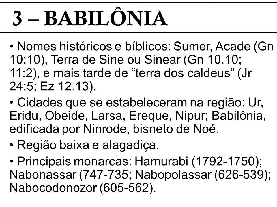 3 – BABILÔNIA Nomes históricos e bíblicos: Sumer, Acade (Gn 10:10), Terra de Sine ou Sinear (Gn 10.10; 11:2), e mais tarde de terra dos caldeus (Jr 24