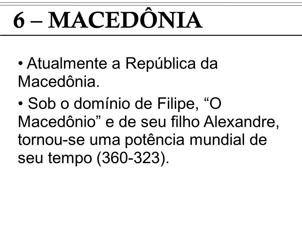 6 – MACEDÔNIA Atualmente a República da Macedônia. Sob o domínio de Filipe, O Macedônio e de seu filho Alexandre, tornou-se uma potência mundial de se