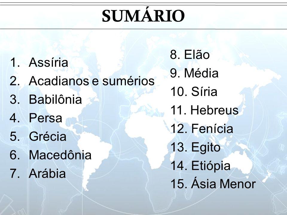 SUMÁRIO 1.Assíria 2.Acadianos e sumérios 3.Babilônia 4.Persa 5.Grécia 6.Macedônia 7.Arábia 8. Elão 9. Média 10. Síria 11. Hebreus 12. Fenícia 13. Egit