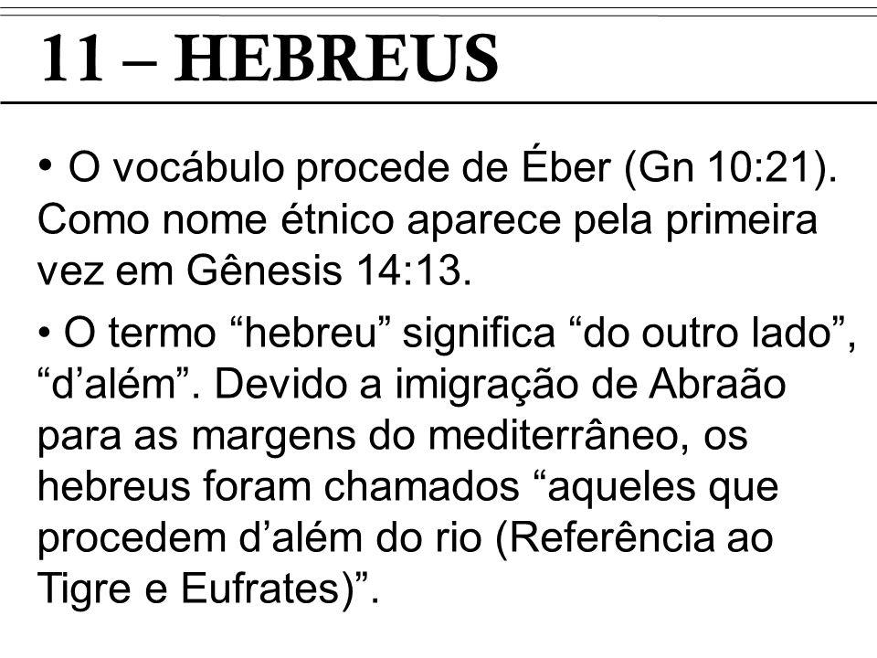 11 – HEBREUS O vocábulo procede de Éber (Gn 10:21). Como nome étnico aparece pela primeira vez em Gênesis 14:13. O termo hebreu significa do outro lad