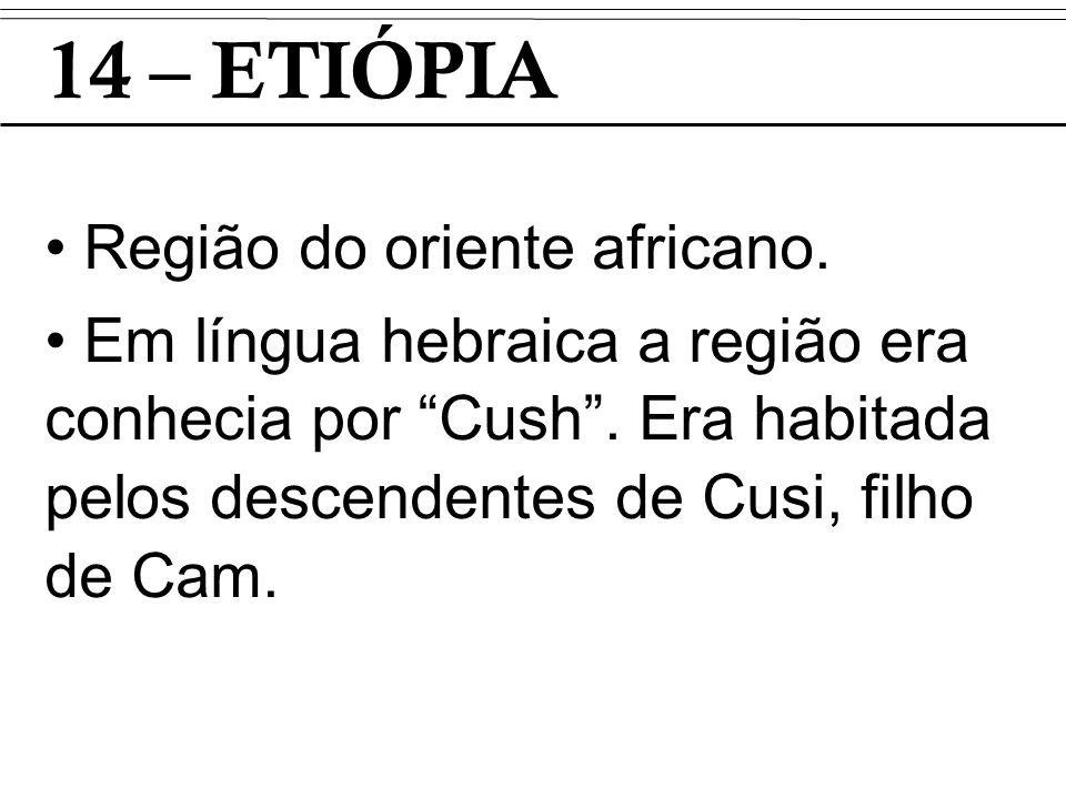 14 – ETIÓPIA Região do oriente africano. Em língua hebraica a região era conhecia por Cush. Era habitada pelos descendentes de Cusi, filho de Cam.