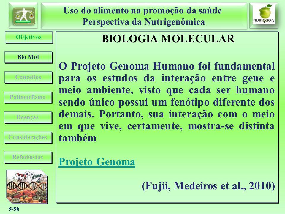 Uso do alimento na promoção da saúde Perspectiva da Nutrigenômica Uso do alimento na promoção da saúde Perspectiva da Nutrigenômica 6/58 BIOLOGIA MOLECULAR Genômica Transcriptômica Proteômica Metabolômica (Van Ommen, 2004) (Guttmacher e Collins, 2002) (Davis & Milner, 2004) BIOLOGIA MOLECULAR Genômica Transcriptômica Proteômica Metabolômica (Van Ommen, 2004) (Guttmacher e Collins, 2002) (Davis & Milner, 2004) Bio Mol Conceitos Considerações Objetivos Polimorfismo Doenças Referências