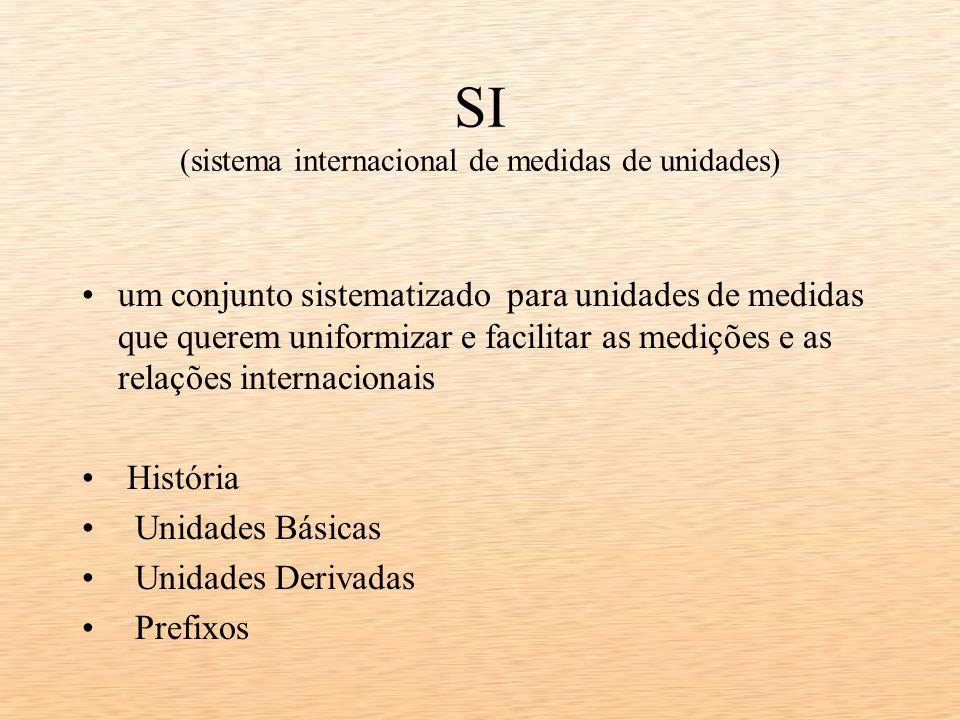 SI (sistema internacional de medidas de unidades) um conjunto sistematizado para unidades de medidas que querem uniformizar e facilitar as medições e as relações internacionais História Unidades Básicas Unidades Derivadas Prefixos