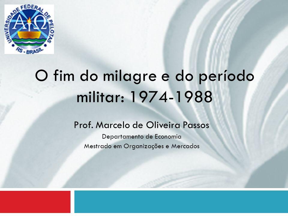 O fim do milagre e do período militar: 1974-1988 Prof. Marcelo de Oliveira Passos Departamento de Economia Mestrado em Organizações e Mercados
