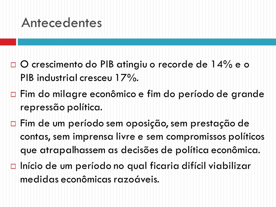 Antecedentes O crescimento do PIB atingiu o recorde de 14% e o PIB industrial cresceu 17%. Fim do milagre econômico e fim do período de grande repress