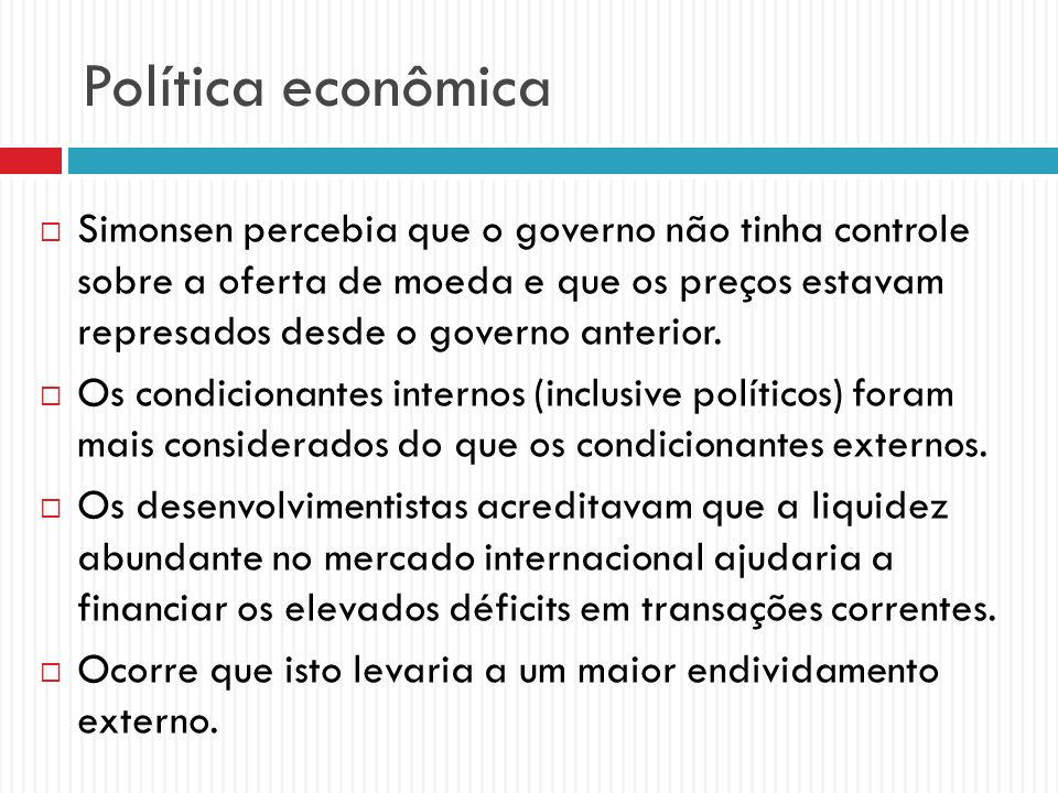 Política econômica Simonsen percebia que o governo não tinha controle sobre a oferta de moeda e que os preços estavam represados desde o governo anter