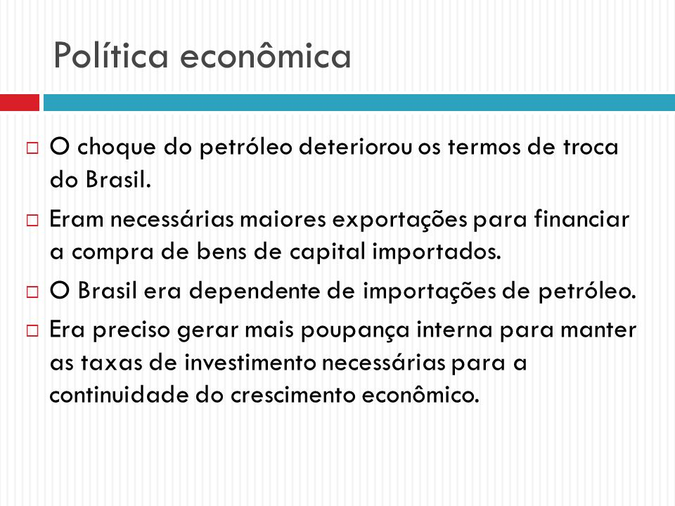 Política econômica O choque do petróleo deteriorou os termos de troca do Brasil. Eram necessárias maiores exportações para financiar a compra de bens