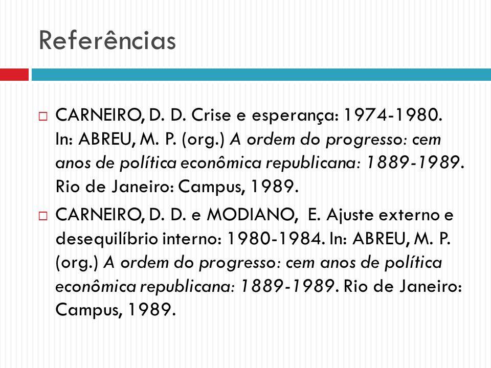 Referências CARNEIRO, D. D. Crise e esperança: 1974-1980. In: ABREU, M. P. (org.) A ordem do progresso: cem anos de política econômica republicana: 18