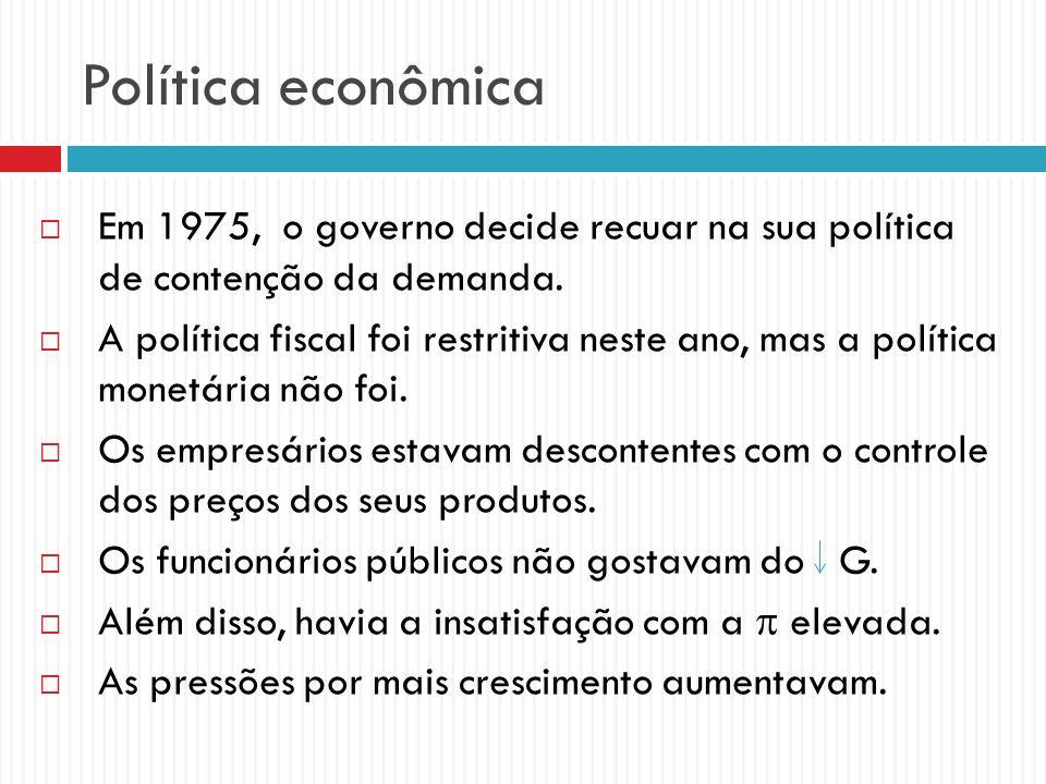 Política econômica Em 1975, o governo decide recuar na sua política de contenção da demanda. A política fiscal foi restritiva neste ano, mas a polític