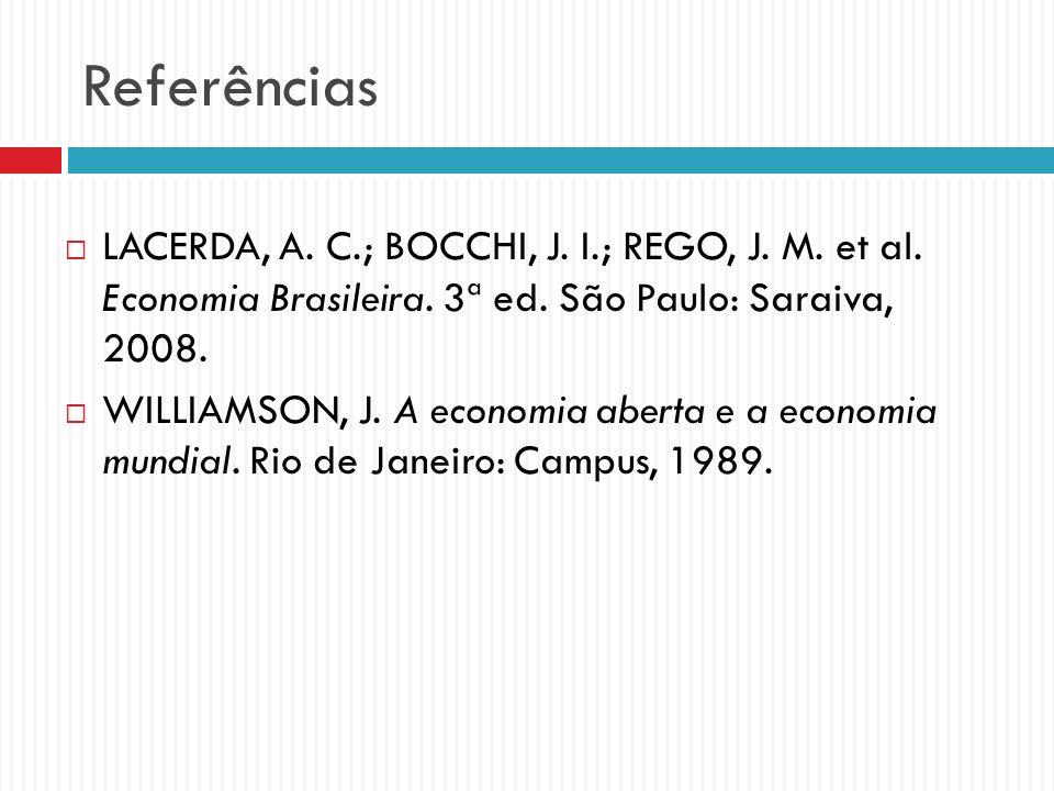 Referências LACERDA, A. C.; BOCCHI, J. I.; REGO, J. M. et al. Economia Brasileira. 3ª ed. São Paulo: Saraiva, 2008. WILLIAMSON, J. A economia aberta e