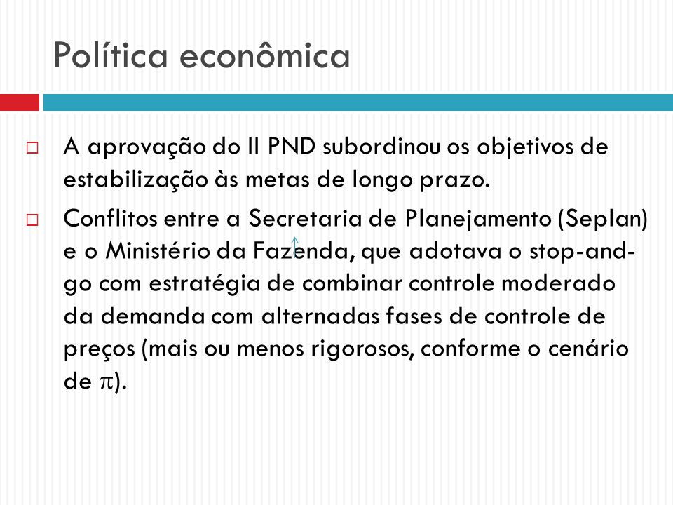 Política econômica A aprovação do II PND subordinou os objetivos de estabilização às metas de longo prazo. Conflitos entre a Secretaria de Planejament