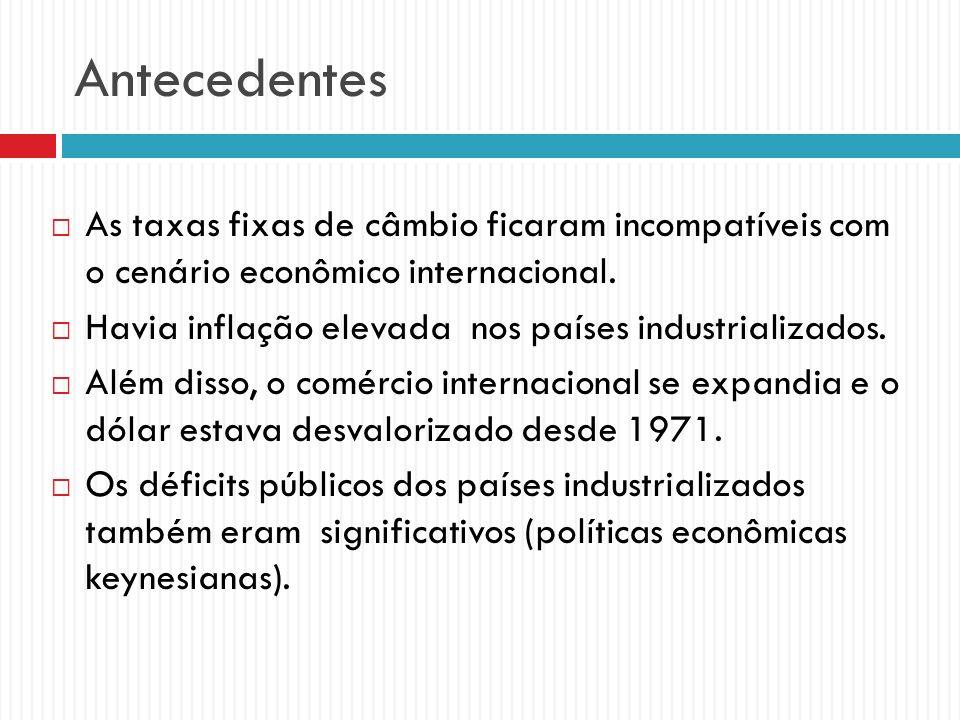 Antecedentes As taxas fixas de câmbio ficaram incompatíveis com o cenário econômico internacional. Havia inflação elevada nos países industrializados.