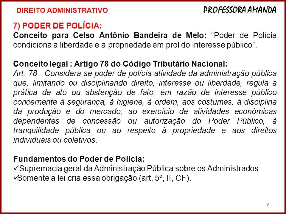 9 7) PODER DE POLÍCIA: Conceito para Celso Antônio Bandeira de Melo: Poder de Polícia condiciona a liberdade e a propriedade em prol do interesse públ