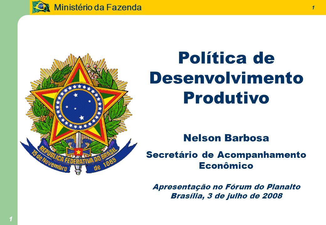 Ministério da Fazenda 1 1 Política de Desenvolvimento Produtivo Nelson Barbosa Secretário de Acompanhamento Econômico Apresentação no Fórum do Planalto Brasília, 3 de julho de 2008