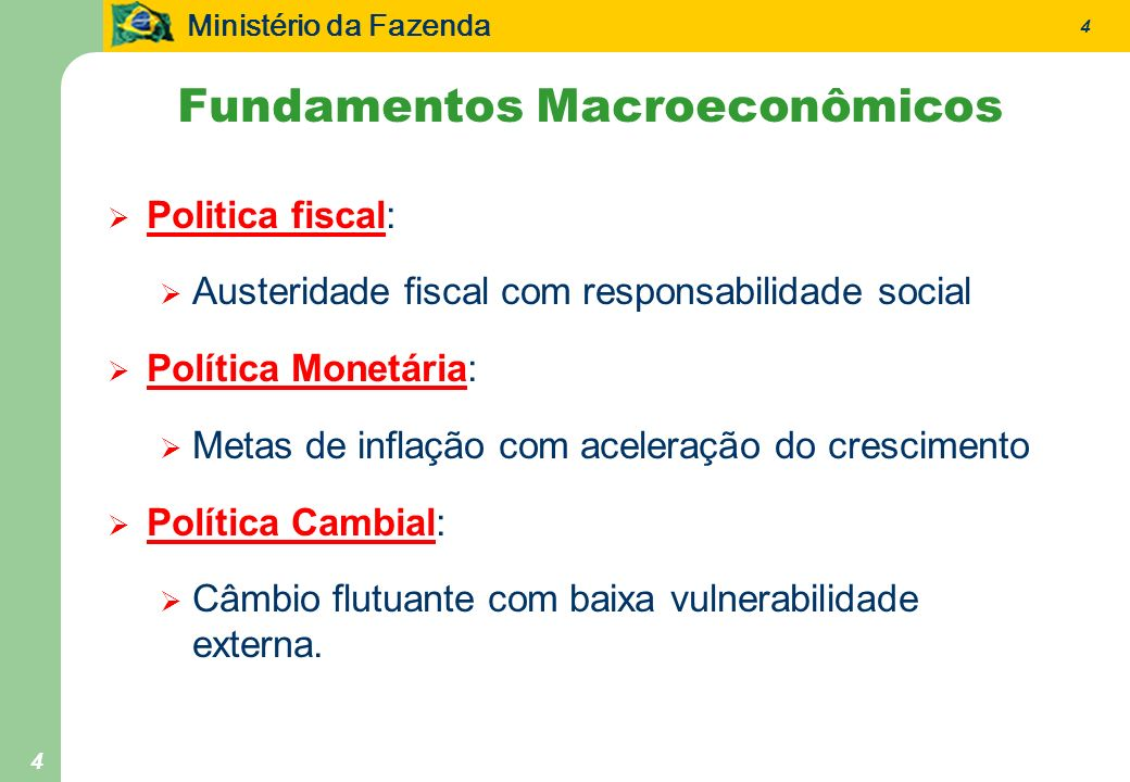 Ministério da Fazenda 4 4 Fundamentos Macroeconômicos Politica fiscal: Austeridade fiscal com responsabilidade social Política Monetária: Metas de inflação com aceleração do crescimento Política Cambial: Câmbio flutuante com baixa vulnerabilidade externa.