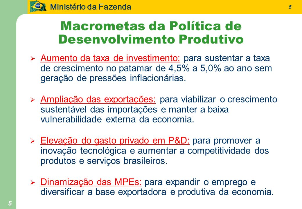 Ministério da Fazenda 5 5 Macrometas da Política de Desenvolvimento Produtivo Aumento da taxa de investimento: para sustentar a taxa de crescimento no patamar de 4,5% a 5,0% ao ano sem geração de pressões inflacionárias.