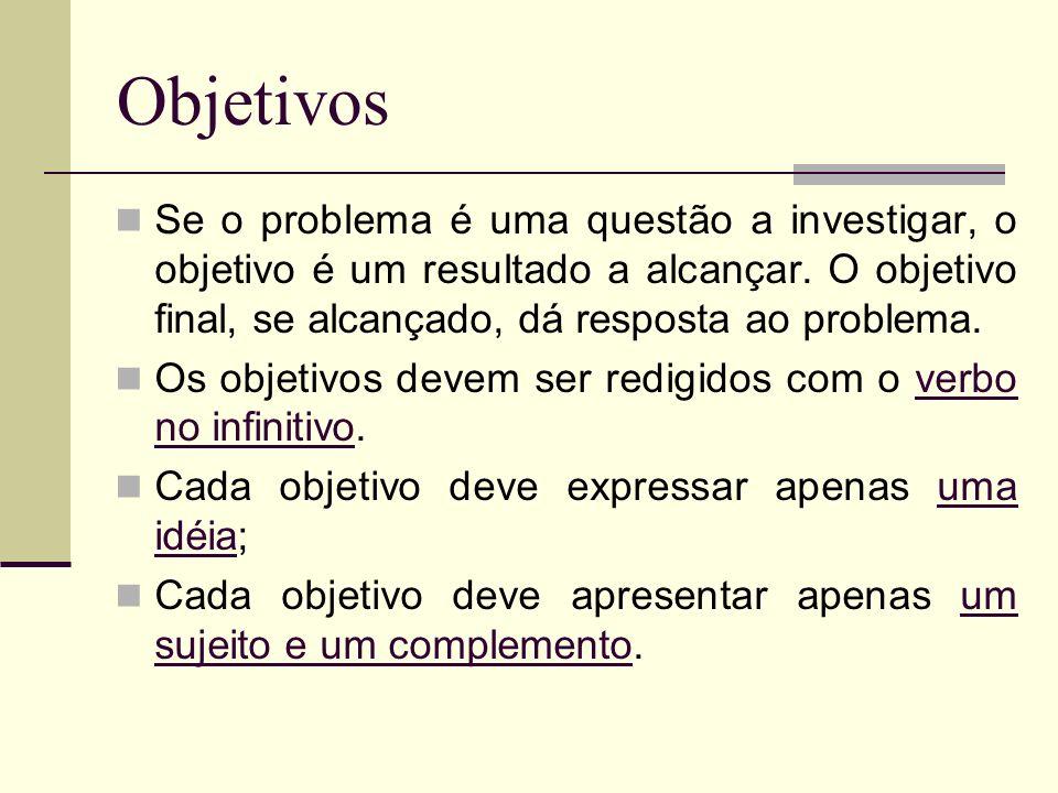 Objetivos Se o problema é uma questão a investigar, o objetivo é um resultado a alcançar. O objetivo final, se alcançado, dá resposta ao problema. Os