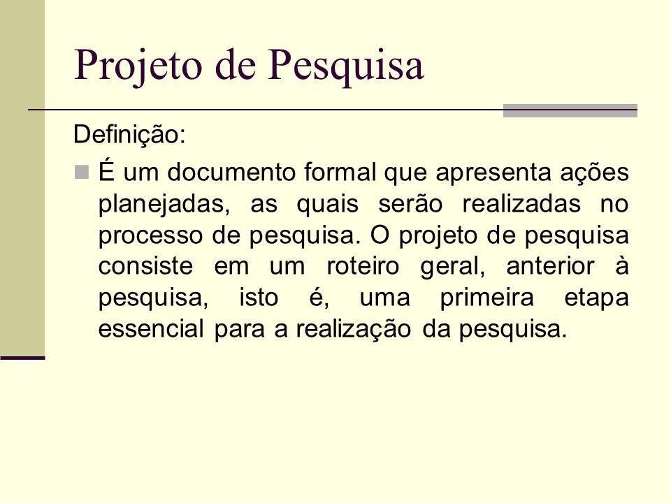 Projeto de Pesquisa Definição: É um documento formal que apresenta ações planejadas, as quais serão realizadas no processo de pesquisa. O projeto de p