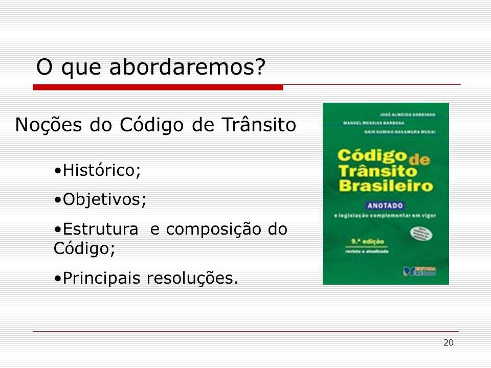 20 O que abordaremos? Noções do Código de Trânsito Histórico; Objetivos; Estrutura e composição do Código; Principais resoluções.