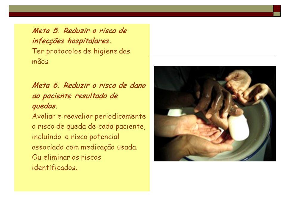 Meta 5. Reduzir o risco de infecções hospitalares. Ter protocolos de higiene das mãos Meta 6. Reduzir o risco de dano ao paciente resultado de quedas.