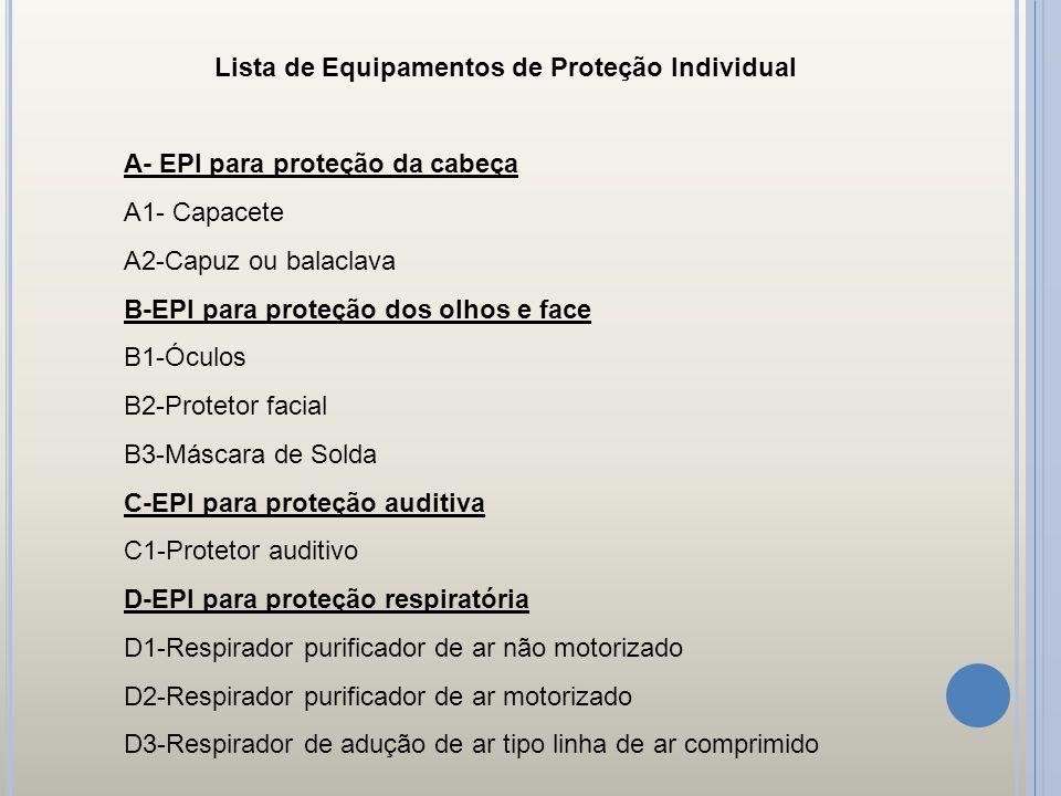 Lista de Equipamentos de Proteção Individual A- EPI para proteção da cabeça A1- Capacete A2-Capuz ou balaclava B-EPI para proteção dos olhos e face B1