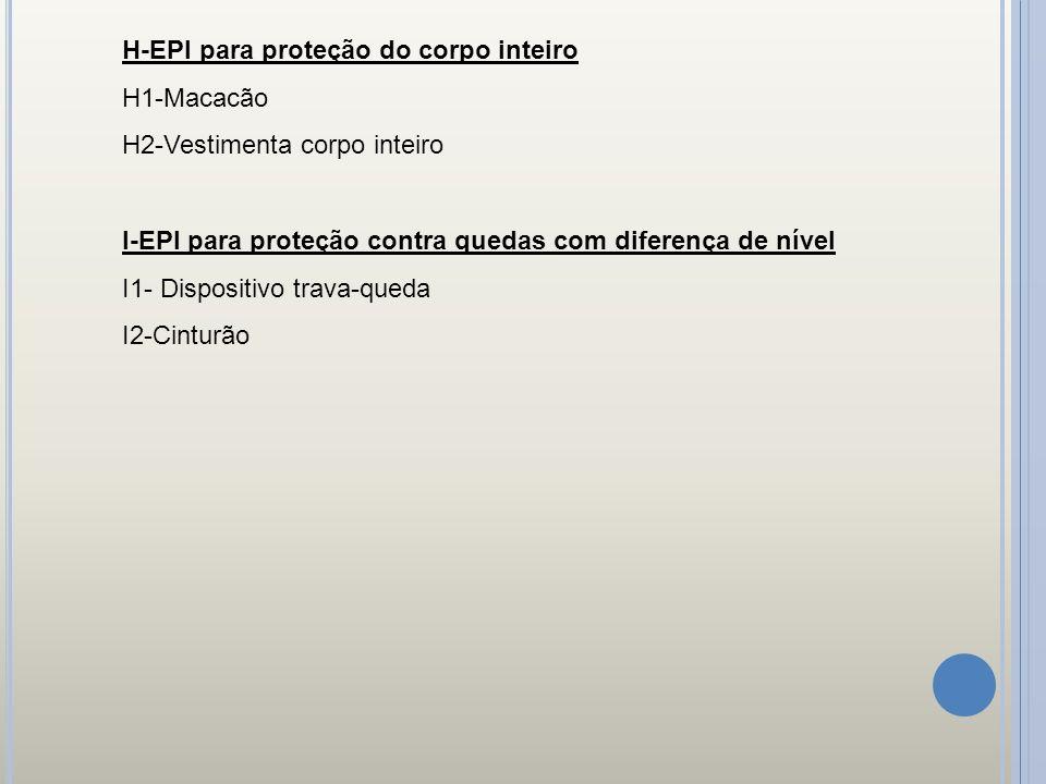 H-EPI para proteção do corpo inteiro H1-Macacão H2-Vestimenta corpo inteiro I-EPI para proteção contra quedas com diferença de nível I1- Dispositivo t