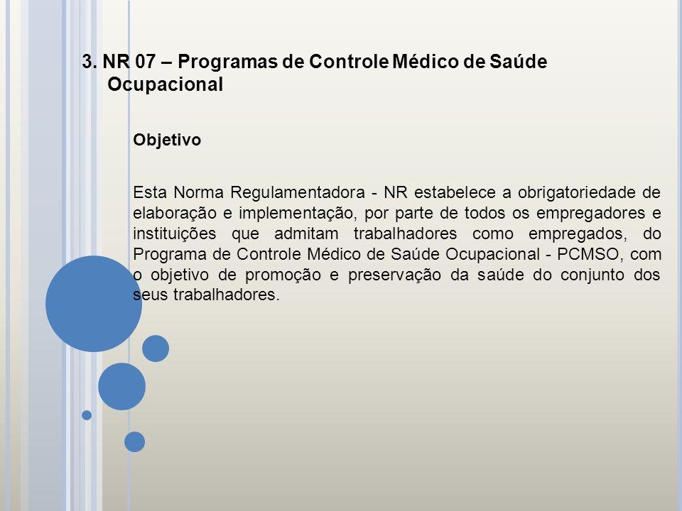 3. NR 07 – Programas de Controle Médico de Saúde Ocupacional Objetivo Esta Norma Regulamentadora - NR estabelece a obrigatoriedade de elaboração e imp