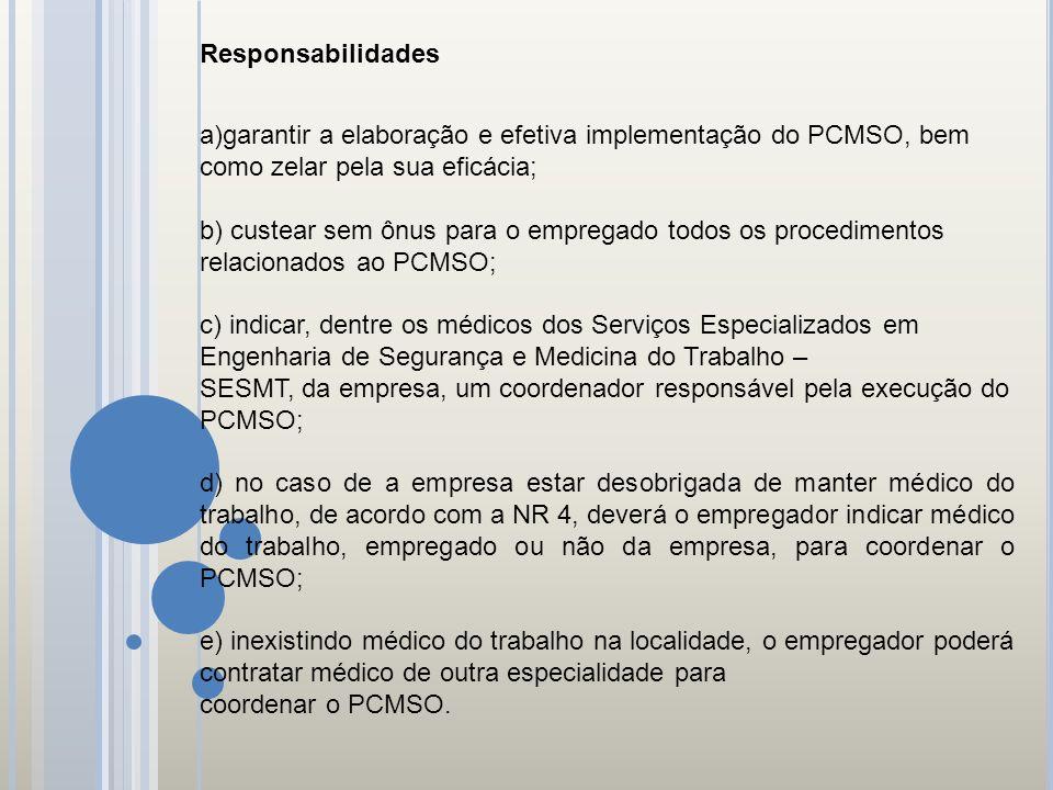 Responsabilidades a)garantir a elaboração e efetiva implementação do PCMSO, bem como zelar pela sua eficácia; b) custear sem ônus para o empregado tod