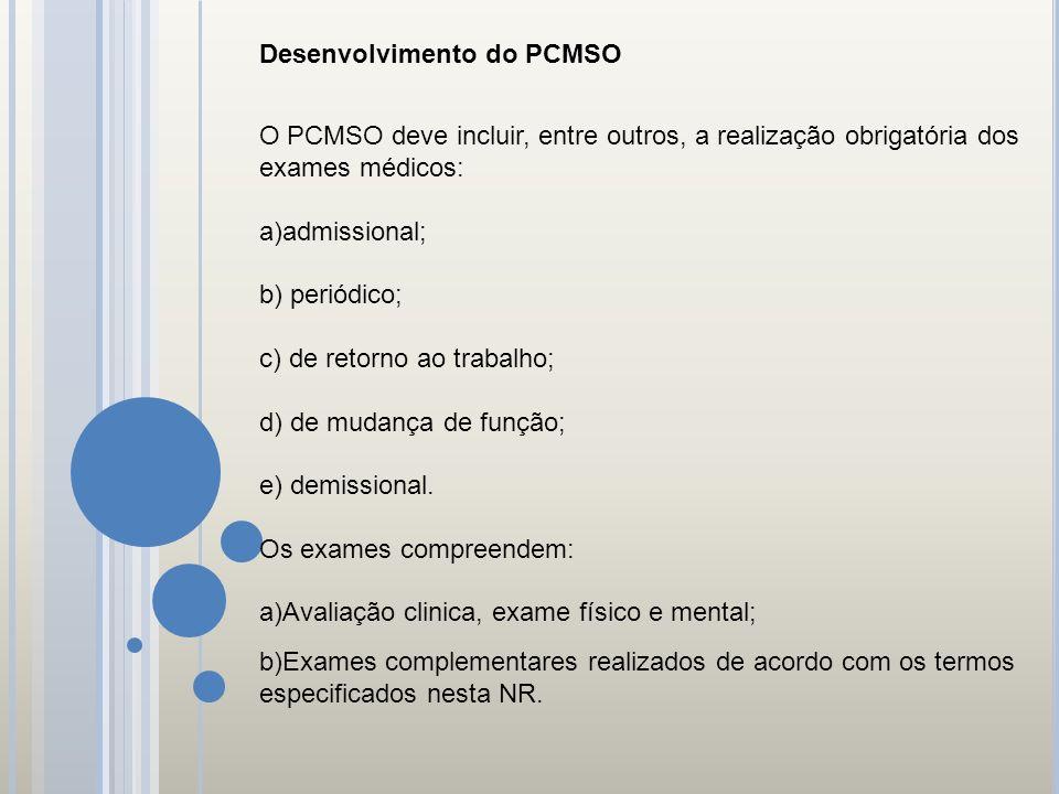 Desenvolvimento do PCMSO O PCMSO deve incluir, entre outros, a realização obrigatória dos exames médicos: a)admissional; b) periódico; c) de retorno a