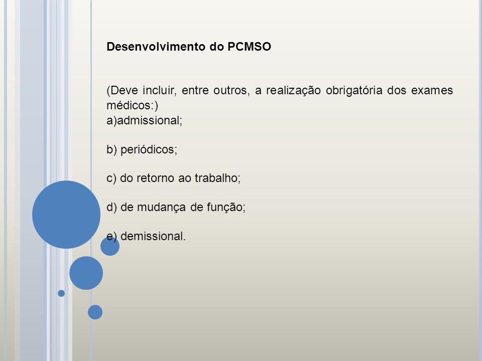 Desenvolvimento do PCMSO (Deve incluir, entre outros, a realização obrigatória dos exames médicos:) a)admissional; b) periódicos; c) do retorno ao tra