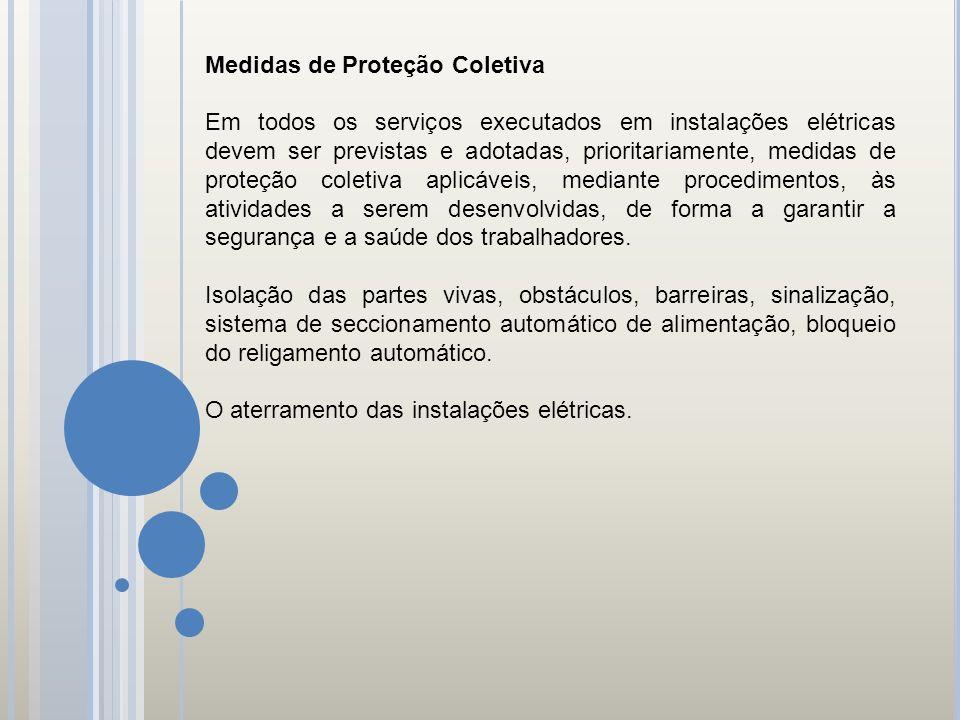 Medidas de Proteção Coletiva Em todos os serviços executados em instalações elétricas devem ser previstas e adotadas, prioritariamente, medidas de pro
