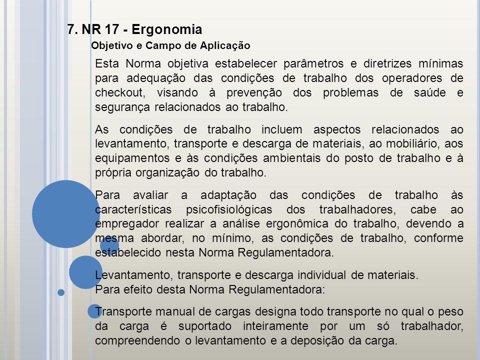 7. NR 17 - Ergonomia Objetivo e Campo de Aplicação Esta Norma objetiva estabelecer parâmetros e diretrizes mínimas para adequação das condições de tra