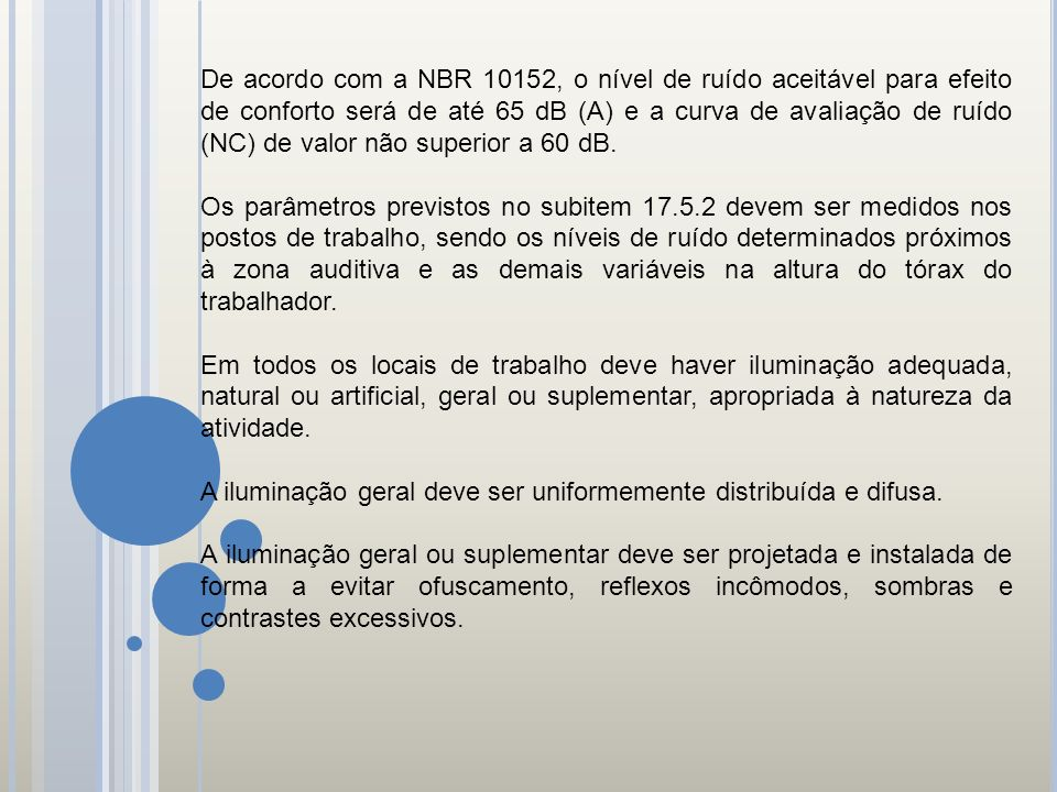 De acordo com a NBR 10152, o nível de ruído aceitável para efeito de conforto será de até 65 dB (A) e a curva de avaliação de ruído (NC) de valor não