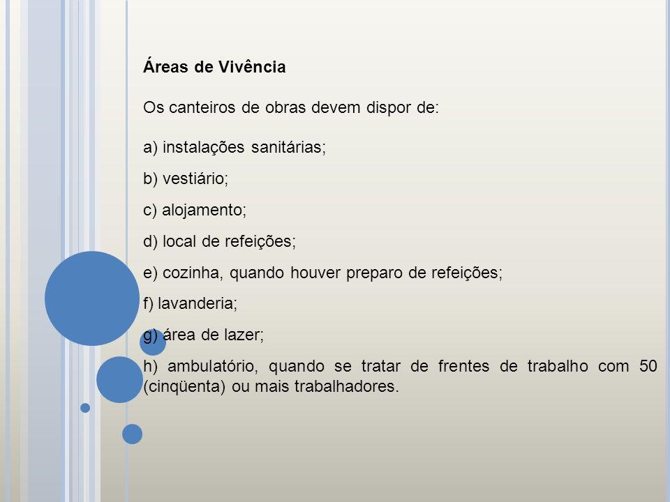 Áreas de Vivência Os canteiros de obras devem dispor de: a) instalações sanitárias; b) vestiário; c) alojamento; d) local de refeições; e) cozinha, qu