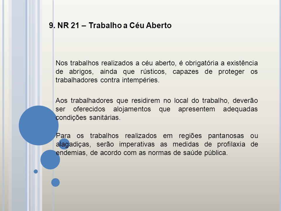 9. NR 21 – Trabalho a Céu Aberto Nos trabalhos realizados a céu aberto, é obrigatória a existência de abrigos, ainda que rústicos, capazes de proteger