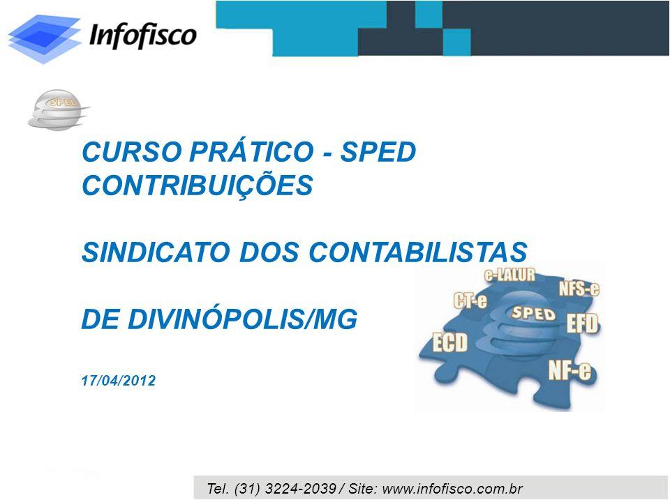 Tel. (31) 3224-2039 / Site: www.infofisco.com.br CURSO PRÁTICO - SPED CONTRIBUIÇÕES SINDICATO DOS CONTABILISTAS DE DIVINÓPOLIS/MG 17/04/2012