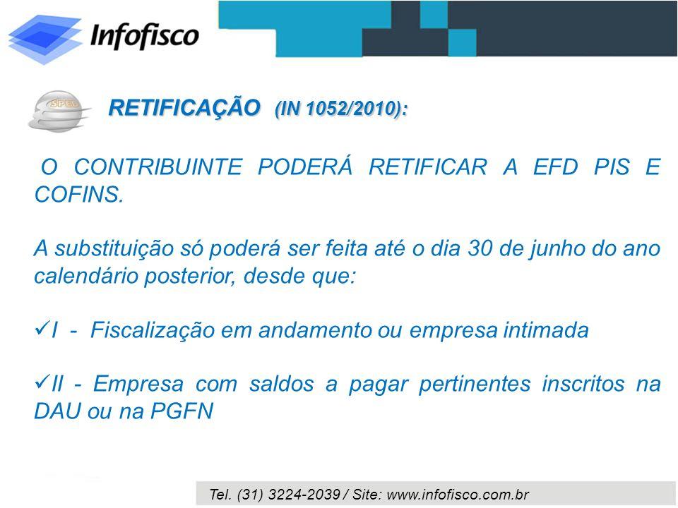 Tel. (31) 3224-2039 / Site: www.infofisco.com.br O CONTRIBUINTE PODERÁ RETIFICAR A EFD PIS E COFINS. A substituição só poderá ser feita até o dia 30 d
