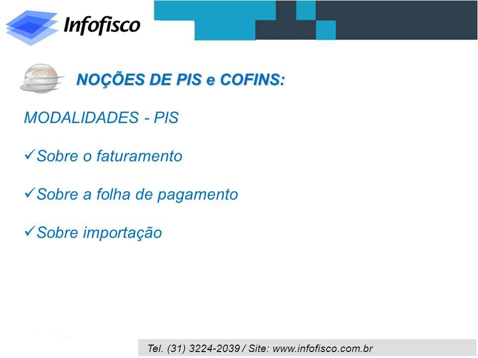 Tel. (31) 3224-2039 / Site: www.infofisco.com.br MODALIDADES - PIS Sobre o faturamento Sobre a folha de pagamento Sobre importação NOÇÕES DE PIS e COF