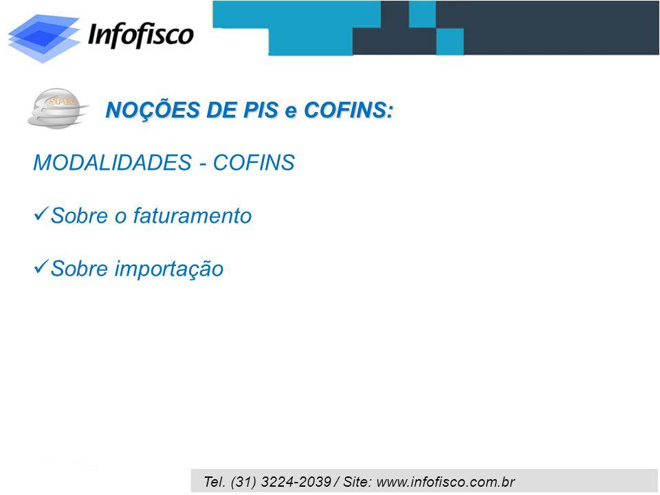 Tel. (31) 3224-2039 / Site: www.infofisco.com.br MODALIDADES - COFINS Sobre o faturamento Sobre importação NOÇÕES DE PIS e COFINS: